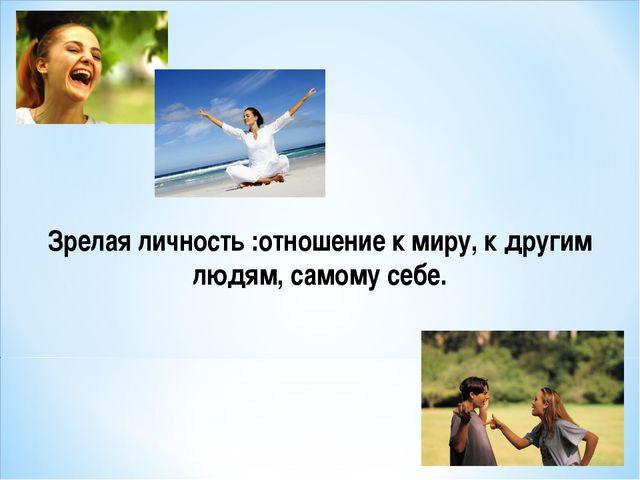 Зрелая личность :отношение к миру, к другим людям, самому себе.