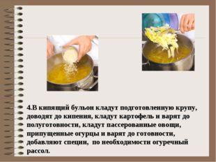 4.В кипящий бульон кладут подготовленную крупу, доводят до кипения, кладут к