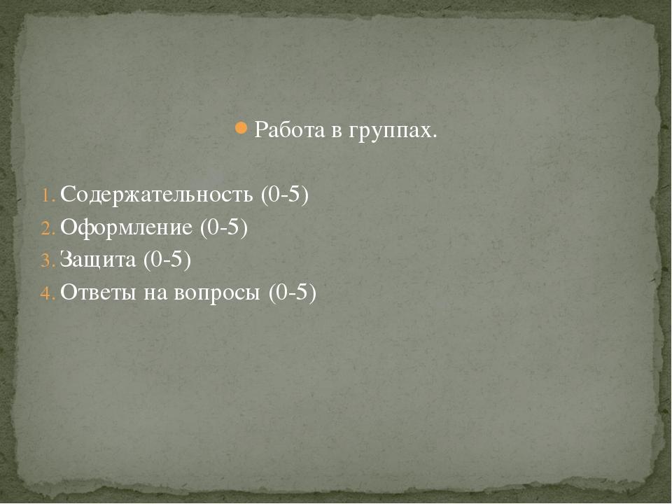 Работа в группах. Содержательность (0-5) Оформление (0-5) Защита (0-5) Ответы...
