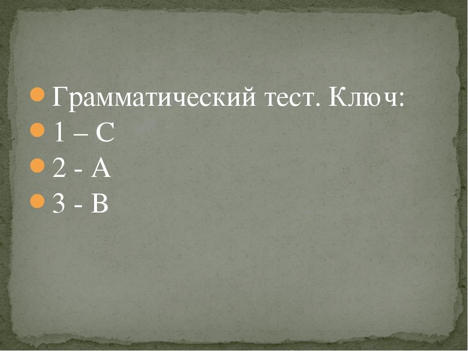 Грамматический тест. Ключ: 1 – C 2 - A 3 - B