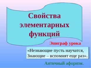 Свойства элементарных функций Эпиграф урока «Незнающие пусть научатся, Знающи