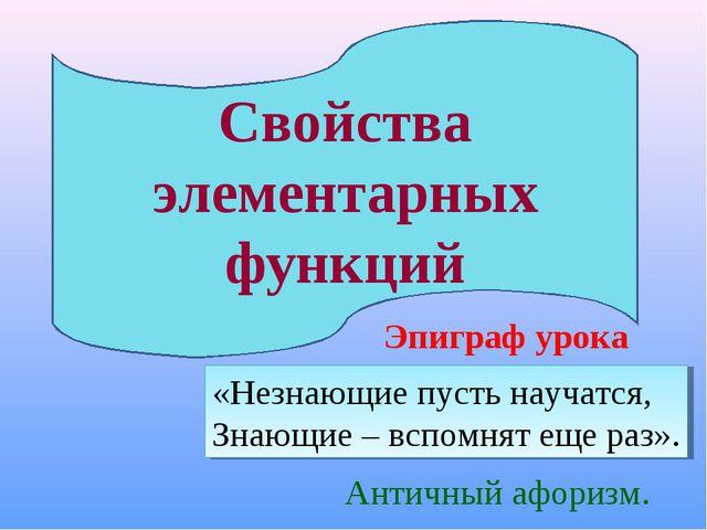 Свойства элементарных функций Эпиграф урока «Незнающие пусть научатся, Знающи...