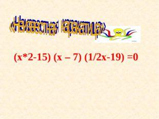 (х*2-15) (х – 7) (1/2х-19) =0