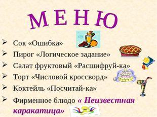 Сок «Ошибка» Пирог «Логическое задание» Салат фруктовый «Расшифруй-ка» Торт