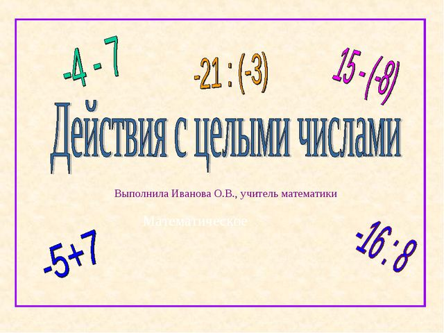 Математическое Выполнила Иванова О.В., учитель математики