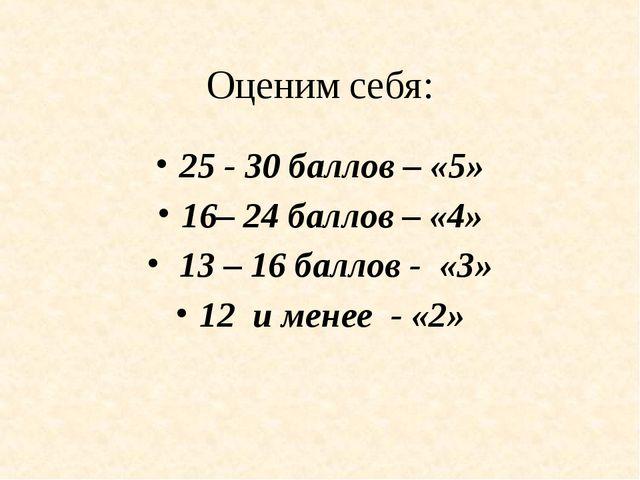 Оценим себя: 25 - 30 баллов – «5» 16– 24 баллов – «4» 13 – 16 баллов - «3» 12...
