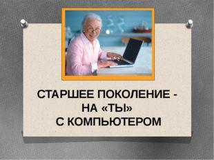 СТАРШЕЕ ПОКОЛЕНИЕ - НА «ТЫ» С КОМПЬЮТЕРОМ