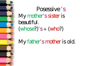 Posessive 's My mother's sister is beautiful. (whose?)'s + (who?) My father's