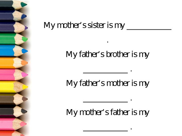 My mother's sister is my ___________ . My father's brother is my ___________...