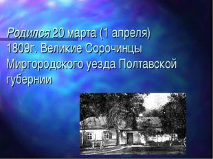 Родился 20 марта (1 апреля) 1809г. Великие Сорочинцы Миргородского уезда Полт