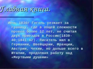 Главная книга. Июнь 1836г Гоголь уезжает за границу, где в общей сложности пр