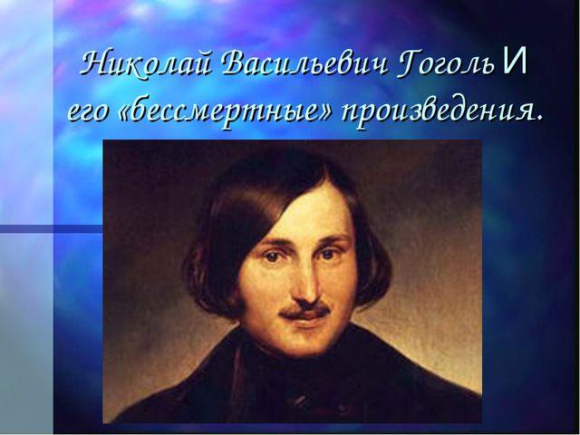 Николай Васильевич Гоголь И его «бессмертные» произведения.