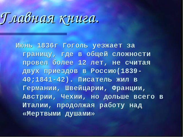 Главная книга. Июнь 1836г Гоголь уезжает за границу, где в общей сложности пр...
