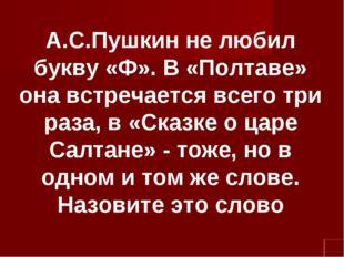 А.С.Пушкин не любил букву «Ф». В «Полтаве» она встречается всего три раза, в