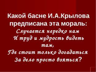 Какой басне И.А.Крылова предписана эта мораль: Случается нередко нам И труд и