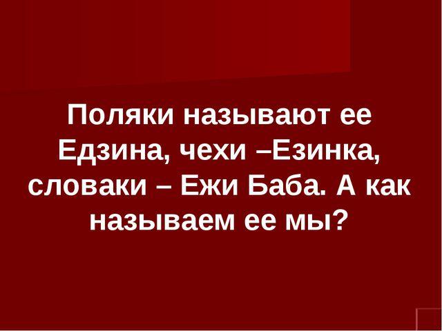 Поляки называют ее Едзина, чехи –Езинка, словаки – Ежи Баба. А как называем е...
