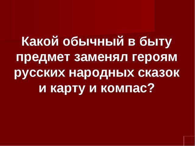 Какой обычный в быту предмет заменял героям русских народных сказок и карту и...