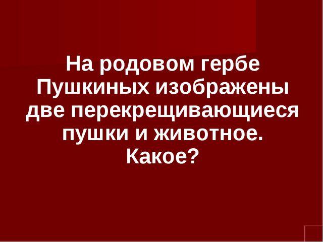 На родовом гербе Пушкиных изображены две перекрещивающиеся пушки и животное....