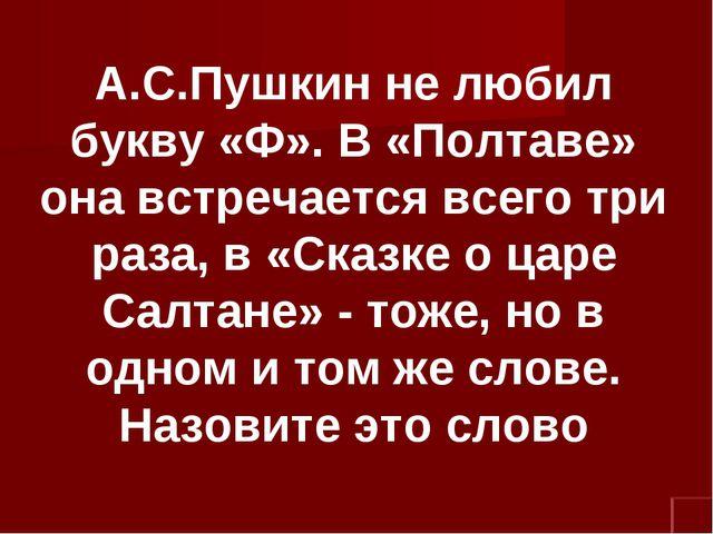 А.С.Пушкин не любил букву «Ф». В «Полтаве» она встречается всего три раза, в...