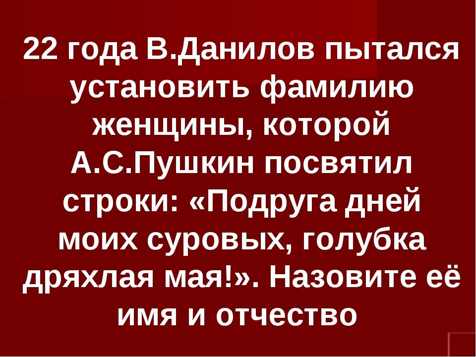 22 года В.Данилов пытался установить фамилию женщины, которой А.С.Пушкин посв...