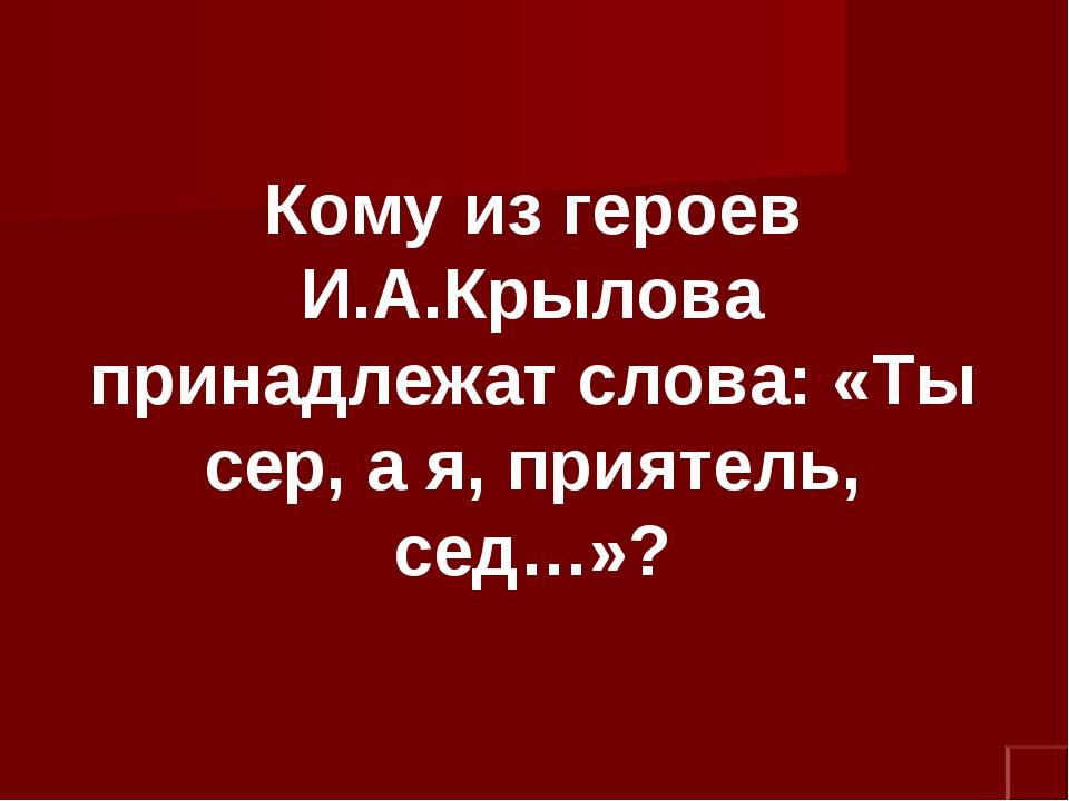 Кому из героев И.А.Крылова принадлежат слова: «Ты сер, а я, приятель, сед…»?