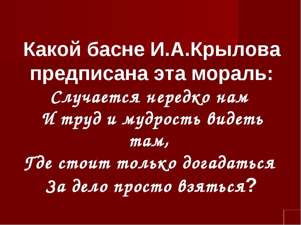Какой басне И.А.Крылова предписана эта мораль: Случается нередко нам И труд и...