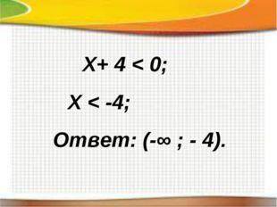 Х+ 4 < 0; Х < -4; Ответ: (-∞ ; - 4).