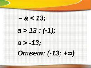 – a < 13; a > 13 : (-1); a > -13; Ответ: (-13; +∞).