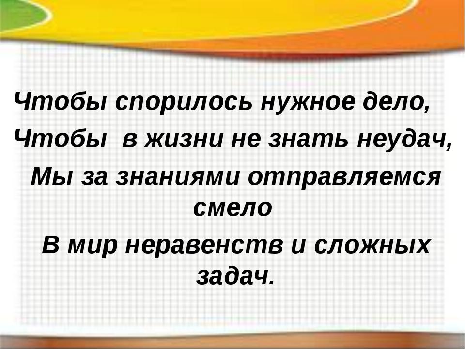 Чтобы спорилось нужное дело, Чтобы в жизни не знать неудач, Мы за знаниями от...