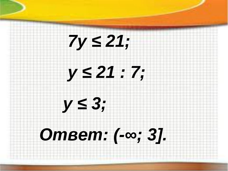 7y ≤ 21; y ≤ 21 : 7; y ≤ 3; Ответ: (-∞; 3].
