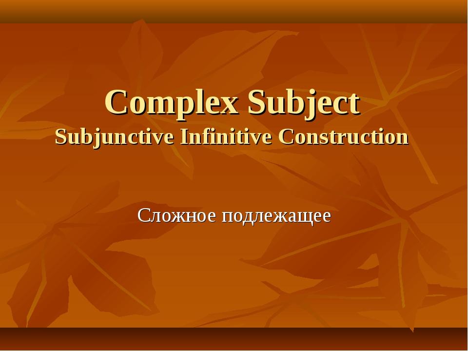 Complex Subject Subjunctive Infinitive Construction Сложное подлежащее