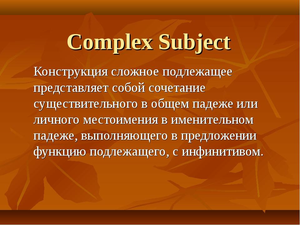 Complex Subject Конструкция сложное подлежащее представляет собой сочетание с...