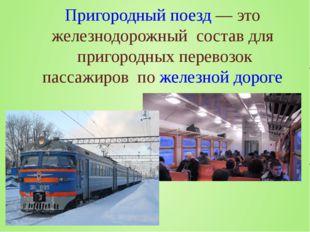 Пригородный поезд— это железнодорожный состав для пригородных перевозок пас