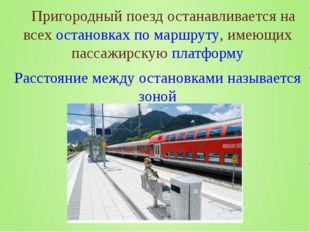 Пригородный поезд останавливается на всехостановкахпо маршруту, имеющих па