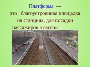 Платформа — это благоустроенная площадка на станциях, для посадки пассажиров