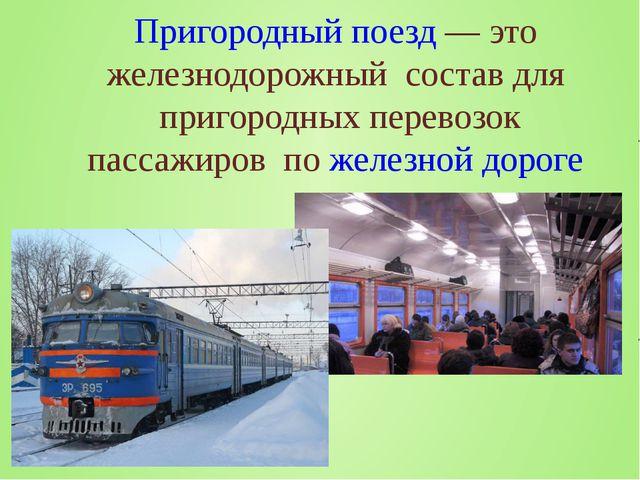 Пригородный поезд— это железнодорожный состав для пригородных перевозок пас...