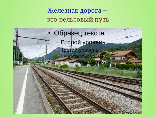Железная дорога – это рельсовый путь