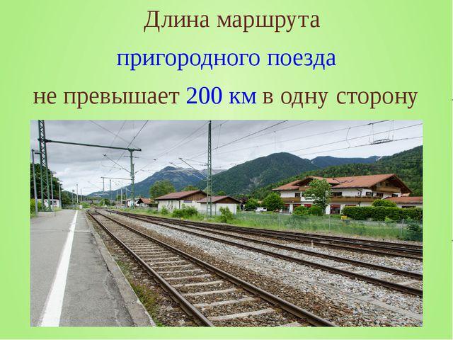 Длина маршрута пригородного поезда не превышает 200км в одну сторону