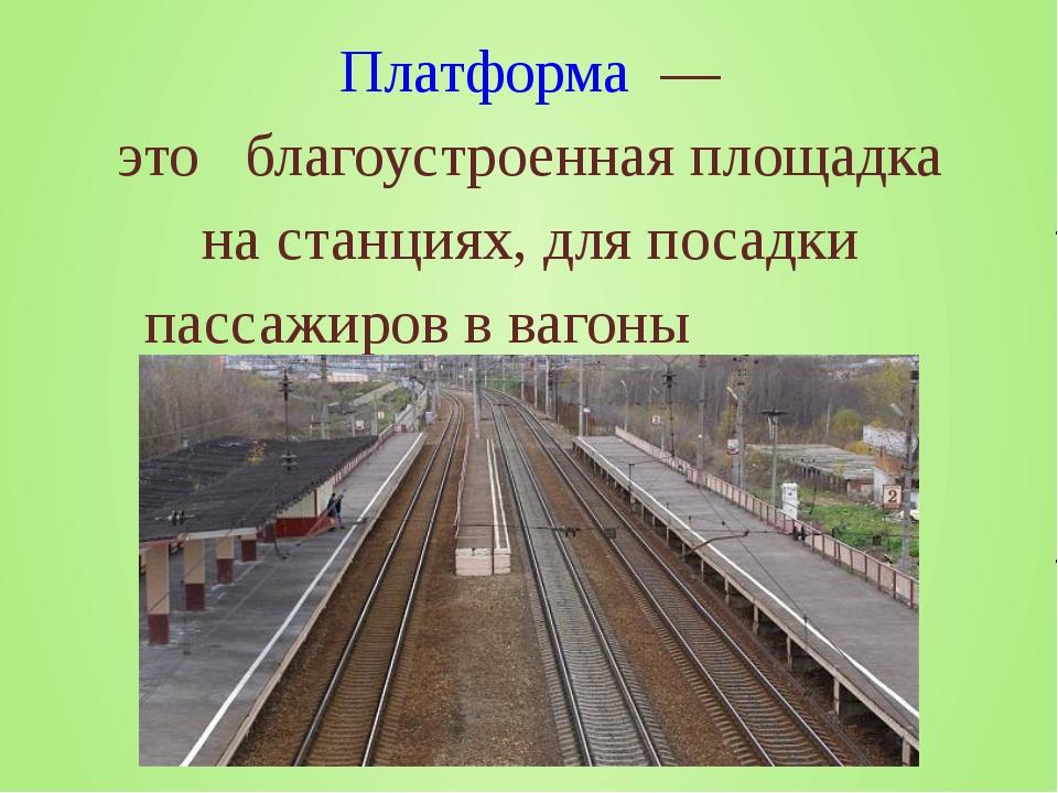 Платформа — это благоустроенная площадка на станциях, для посадки пассажиров...