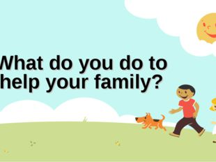 What do you do to help your family?