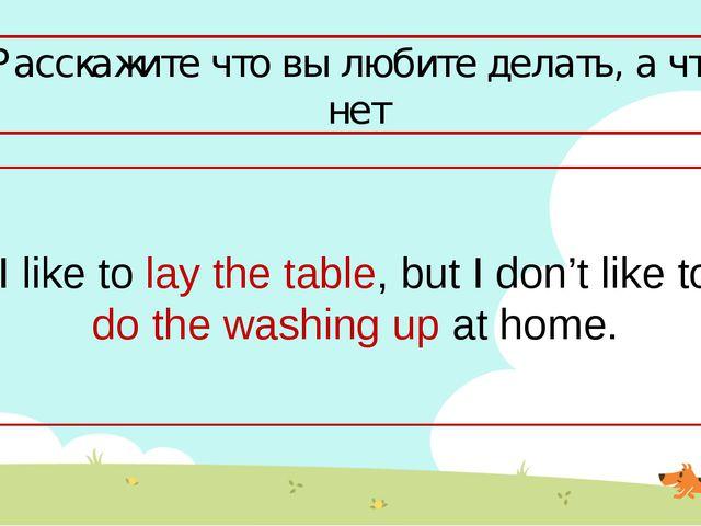 Расскажите что вы любите делать, а что нет I like to lay the table, but I don...
