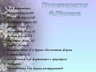 Для фортепиано Мазурки (около 60) Полонезы (около 20) Ноктюрны (около 20) Этю