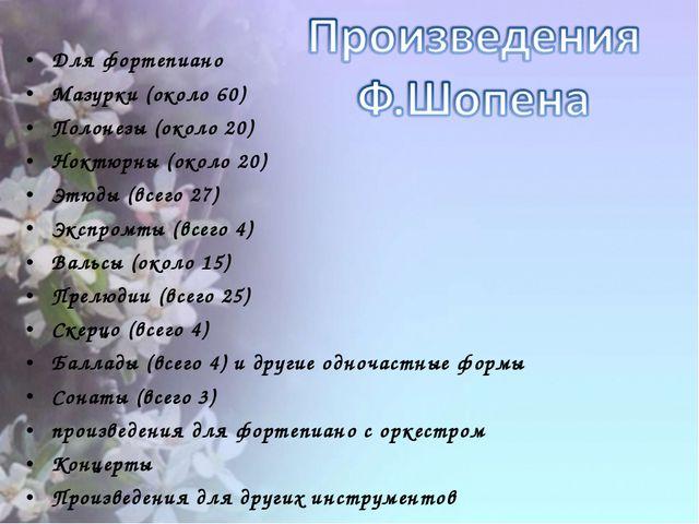 Для фортепиано Мазурки (около 60) Полонезы (около 20) Ноктюрны (около 20) Этю...