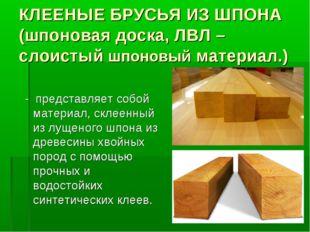 КЛЕЕНЫЕ БРУСЬЯ ИЗ ШПОНА (шпоновая доска, ЛВЛ – слоистый шпоновый материал.) -