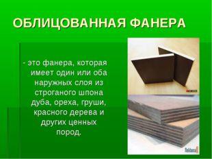 ОБЛИЦОВАННАЯ ФАНЕРА - это фанера, которая имеет один или оба наружных слоя из