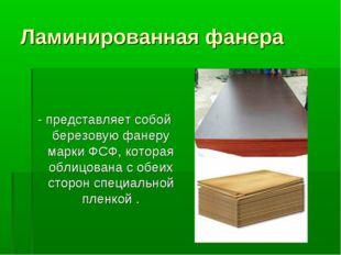 Ламинированная фанера - представляет собой березовую фанеру марки ФСФ, котора