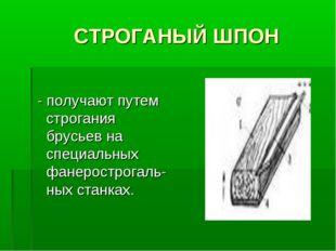 СТРОГАНЫЙ ШПОН - получают путем строгания брусьев на специальных фанерострог