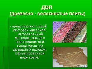 ДВП (древесно - волокнистые плиты) - представляют собой листовой материал, из