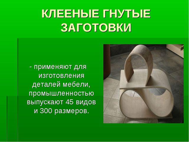 КЛЕЕНЫЕ ГНУТЫЕ ЗАГОТОВКИ - применяют для изготовления деталей мебели, промышл...