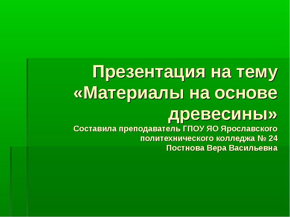 Презентация на тему «Материалы на основе древесины» Составила преподаватель Г...